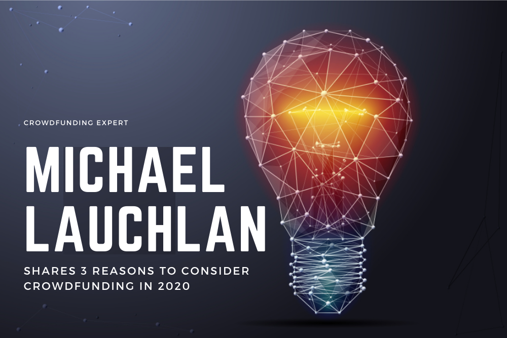 Crowdfunding Expert Michael Lauchlan Shares 3 Reasons to Consider Crowdfunding in 2020